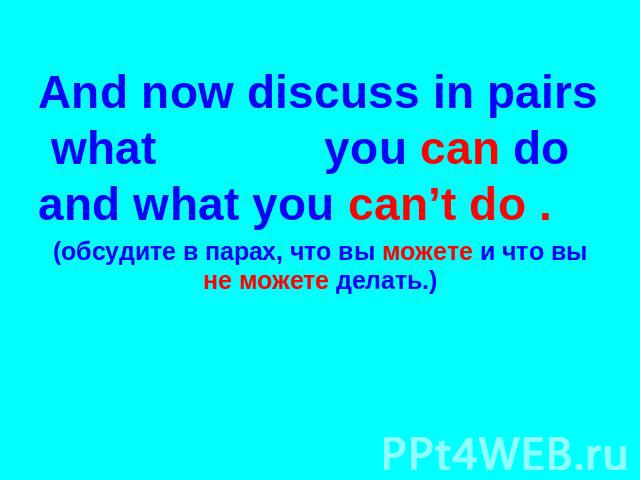 And now discuss in pairs what you can do and what you can't do . (обсудите в парах, что вы можете и что вы не можете делать.)
