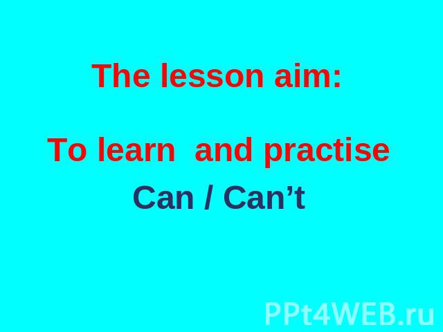 The lesson aim: To learn and practise Can / Can't