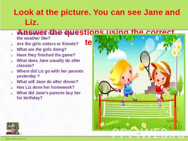 Look at the picture. You can see Jane and Liz. Answer the questions using the correct tense What season is it now? What is the weather like? Are the girls sisters or friends? What are the girls doing? Have they finished the game? What does Jane usua…
