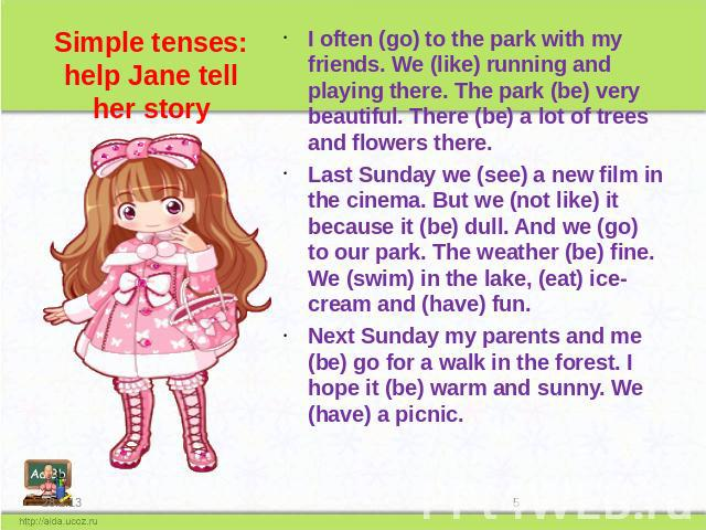 Simple tenses: help Jane tell her story I often (go) to the park with my friends. We (like) running and playing there. The park (be) very beautiful. There (be) a lot of trees and flowers there. Last Sunday we (see) a new film in the cinema. But we (…