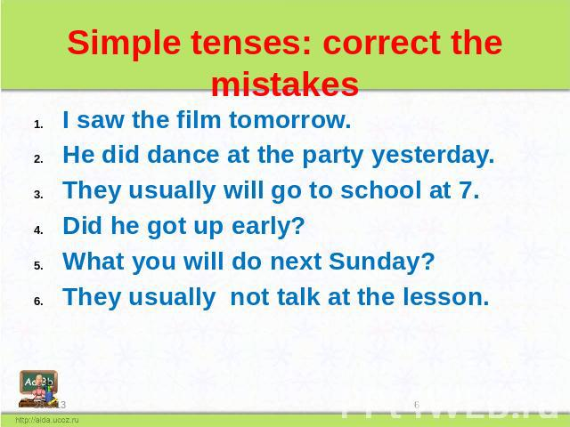 Simple tenses: correct the mistakes I saw the film tomorrow. He did dance at the party yesterday. They usually will go to school at 7. Did he got up early? What you will do next Sunday? They usually not talk at the lesson.