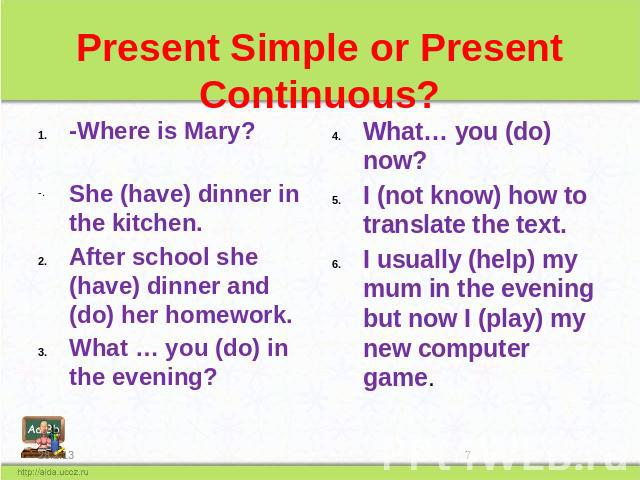 Present Simple or Present Continuous? -Where is Mary? She (have) dinner in the kitchen. After school she (have) dinner and (do) her homework. What … you (do) in the evening? What… you (do) now? I (not know) how to translate the text. I usually (help…