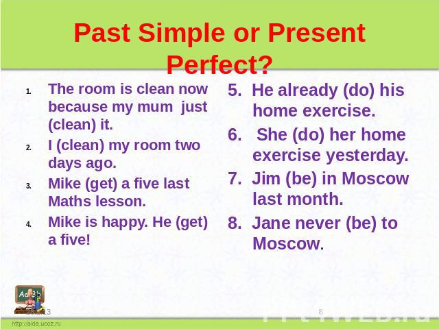 Past Simple or Present Perfect? The room is clean now because my mum just (clean) it. I (clean) my room two days ago. Mike (get) a five last Maths lesson. Mike is happy. He (get) a five! He already (do) his home exercise. 6. She (do) her home exerci…