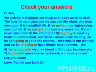 Check your answers Hi Jan, We arrived in England last week and today we're in Ba