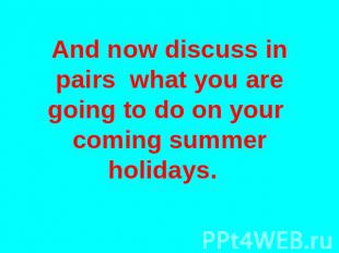 And now discuss in pairs what you are going to do on your coming summer holidays