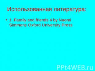 Использованная литература: 1. Family and friends 4 by Naomi Simmons Oxford Unive