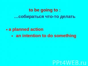 to be going to : …собираться что-то делать a planned action an intention to do s