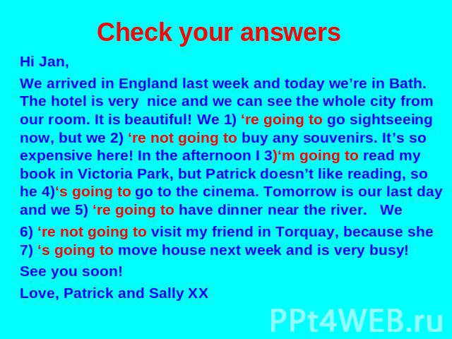 Check your answers Hi Jan, We arrived in England last week and today we're in Bath. The hotel is very nice and we can see the whole city from our room. It is beautiful! We 1) 're going to go sightseeing now, but we 2) 're not going to buy any souven…