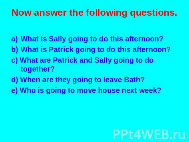 Now answer the following questions. What is Sally going to do this afternoon? What is Patrick going to do this afternoon? c) What are Patrick and Sally going to do together? d) When are they going to leave Bath? e) Who is going to move house next week?