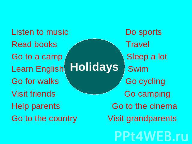 Listen to music Do sports Read books Travel Go to a camp Sleep a lot Learn English Swim Go for walks Go cycling Visit friends Go camping Help parents Go to the cinema Go to the country Visit grandparents Holidays