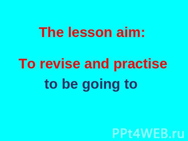 The lesson aim: To revise and practise to be going to