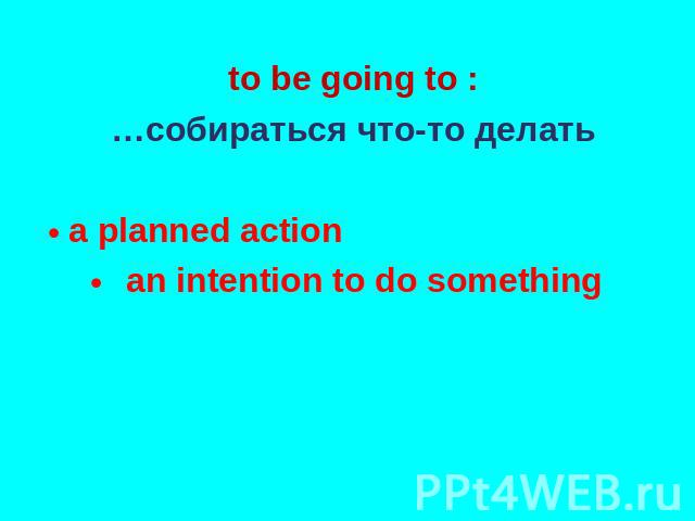 to be going to : …собираться что-то делать a planned action an intention to do something