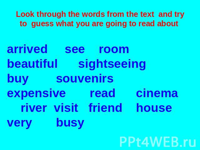 Look through the words from the text and try to guess what you are going to read about arrived see room beautiful sightseeing buy souvenirs expensive read cinema river visit friend house very busy