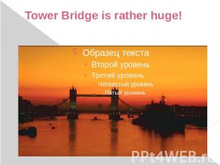 Tower Bridge is rather huge!