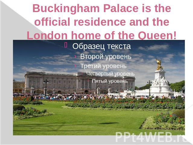 Buckingham Palace is the official residence and the London home of the Queen!