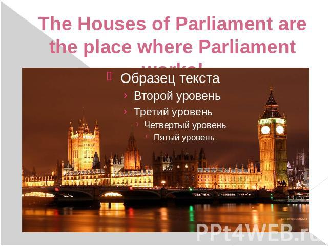 The Houses of Parliament are the place where Parliament works!