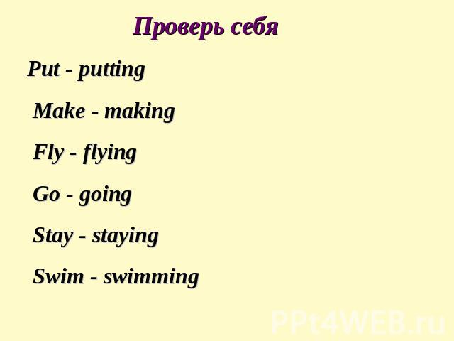 Проверь себя Put - putting Make - making Fly - flying Go - going Stay - staying Swim - swimming