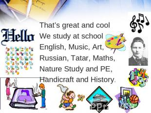 That's great and cool We study at school English, Music, Art, Russian, Tatar, Ma
