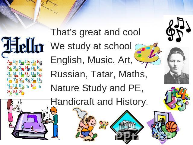 That's great and cool We study at school English, Music, Art, Russian, Tatar, Maths, Nature Study and PE, Handicraft and History.