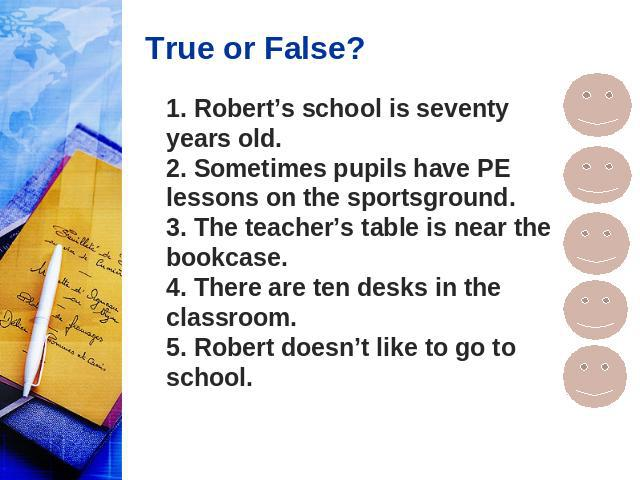 True or False? 1. Robert's school is seventy years old. 2. Sometimes pupils have PE lessons on the sportsground. 3. The teacher's table is near the bookcase. 4. There are ten desks in the classroom. 5. Robert doesn't like to go to school.