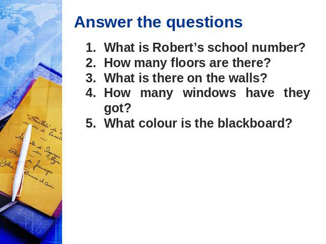 Answer the questions What is Robert's school number? How many floors are there? What is there on the walls? How many windows have they got? What colour is the blackboard?