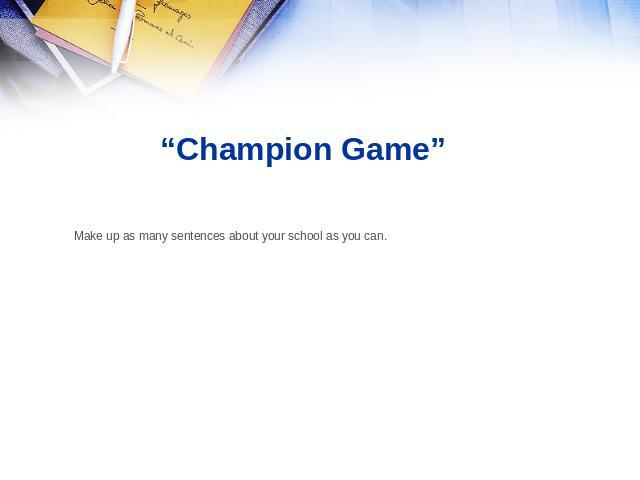 """Champion Game"" Make up as many sentences about your school as you can."