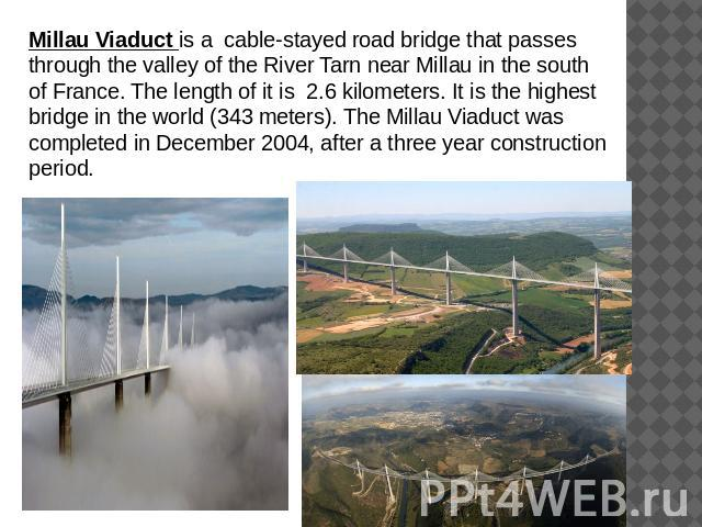 Millau Viaduct is a cable-stayed road bridge that passes through the valley of the River Tarn near Millau in the south of France. The length of it is 2.6 kilometers. It is the highest bridge in the world (343 meters). The Millau Viaduct was complete…