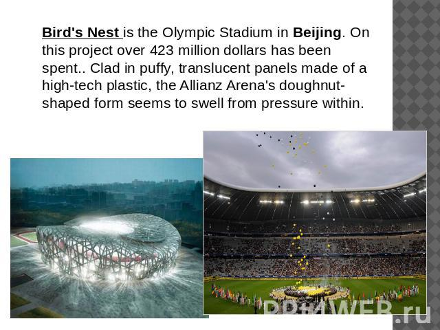 Bird's Nest is the Olympic Stadium in Beijing. On this project over 423 million dollars has been spent.. Clad in puffy, translucent panels made of a high-tech plastic, the Allianz Arena's doughnut-shaped form seems to swell from pressure within.