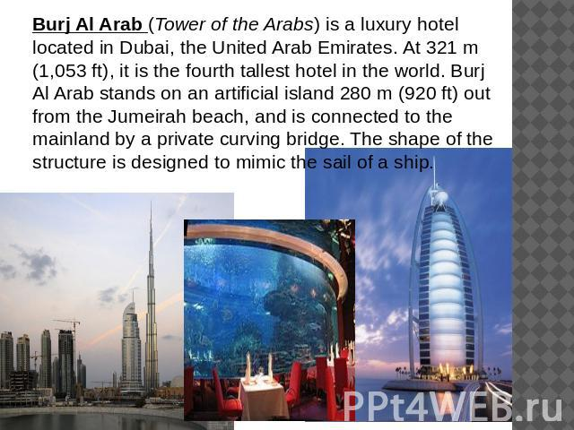 Burj Al Arab (Tower of the Arabs) is a luxury hotel located in Dubai, the United Arab Emirates. At 321 m (1,053 ft), it is the fourth tallest hotel in the world. Burj Al Arab stands on an artificial island 280 m (920 ft) out from the Jumeirah beach,…