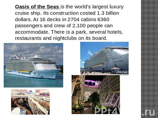 Oasis of the Seas is the world's largest luxury cruise ship. Its construction costed 1.3 billion dollars. At 16 decks in 2704 cabins 6360 passengers and crew of 2,100 people can accommodate. There is a park, several hotels, restaurants and nightclub…