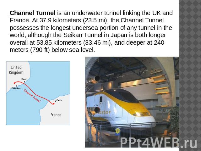 Channel Tunnel is an underwater tunnel linking the UK and France. At 37.9 kilometers (23.5 mi), the Channel Tunnel possesses the longest undersea portion of any tunnel in the world, although the Seikan Tunnel in Japan is both longer overall at 53.85…