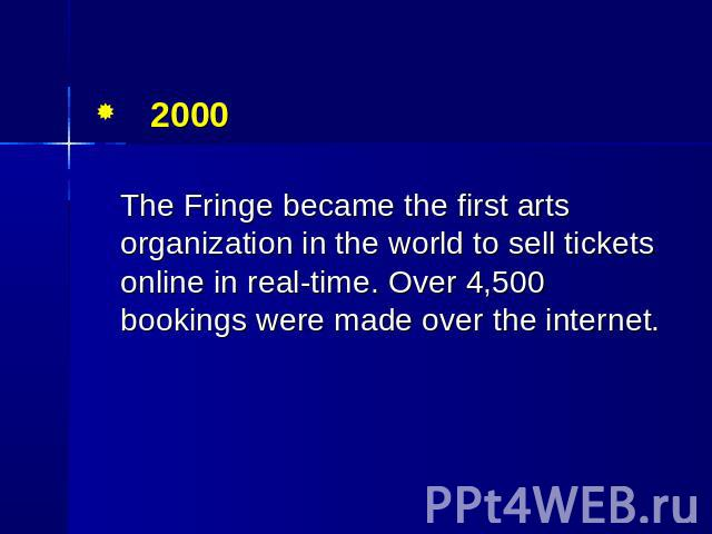 2000 The Fringe became the first arts organization in the world to sell tickets online in real-time. Over 4,500 bookings were made over the internet.