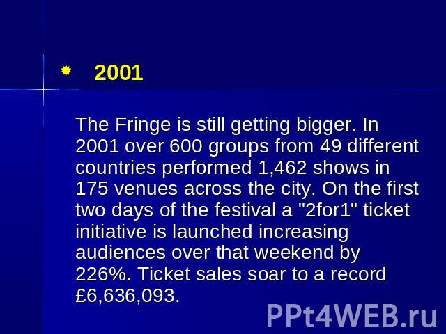 "2001 The Fringe is still getting bigger. In 2001 over 600 groups from 49 different countries performed 1,462 shows in 175 venues across the city. On the first two days of the festival a ""2for1"" ticket initiative is launched increasing audi…"