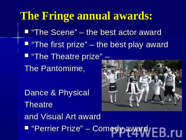 "The Fringe annual awards: ""The Scene"" – the best actor award ""The first prize"" – the best play award ""The Theatre prize"" – The Pantomime, Dance & Physical Theatre and Visual Art award ""Perrier Prize"" – Comedy award"