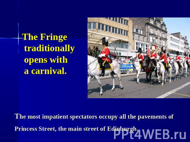 The Fringe traditionally opens with a carnival. The most impatient spectators occupy all the pavements of Princess Street, the main street of Edinburgh.