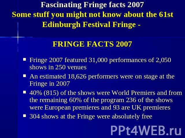Fascinating Fringe facts 2007Some stuff you might not know about the 61st Edinburgh Festival Fringe - FRINGE FACTS 2007 Fringe 2007 featured 31,000 performances of 2,050 shows in 250 venues An estimated 18,626 performers were on stage at the Fringe …