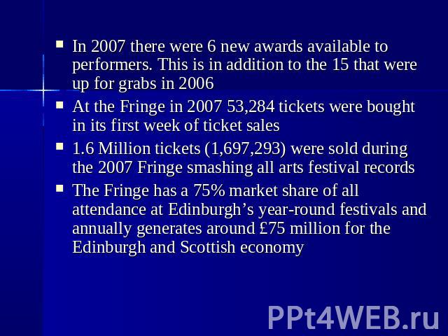 In 2007 there were 6 new awards available to performers. This is in addition to the 15 that were up for grabs in 2006  At the Fringe in 2007 53,284 tickets were bought in its first week of ticket sales  1.6 Million tickets (1,697,293)…