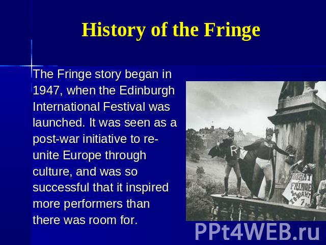 History of the Fringe The Fringe story began in 1947, when the Edinburgh International Festival was launched. It was seen as a post-war initiative to re- unite Europe through culture, and was so successful that it inspired more performers than there…