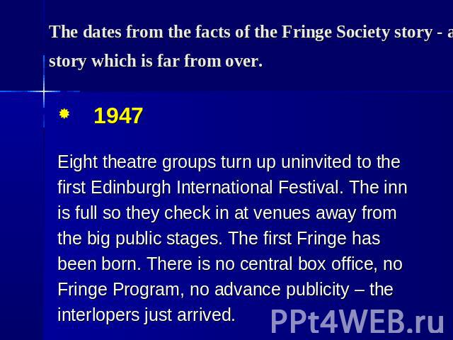 The dates from the facts of the Fringe Society story - a story which is far from over. 1947 Eight theatre groups turn up uninvited to the first Edinburgh International Festival. The inn is full so they check in at venues away from the big public sta…