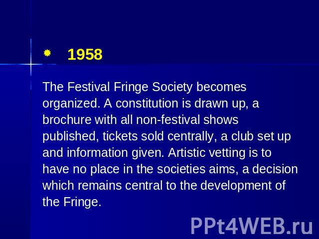 1958 The Festival Fringe Society becomes organized. A constitution is drawn up, a brochure with all non-festival shows published, tickets sold centrally, a club set up and information given. Artistic vetting is to have no place in the societies aims…