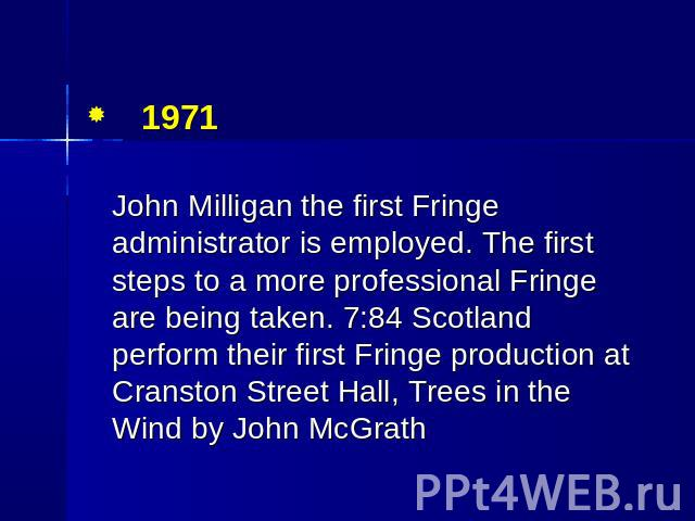 1971 John Milligan the first Fringe administrator is employed. The first steps to a more professional Fringe are being taken. 7:84 Scotland perform their first Fringe production at Cranston Street Hall, Trees in the Wind by John McGrath