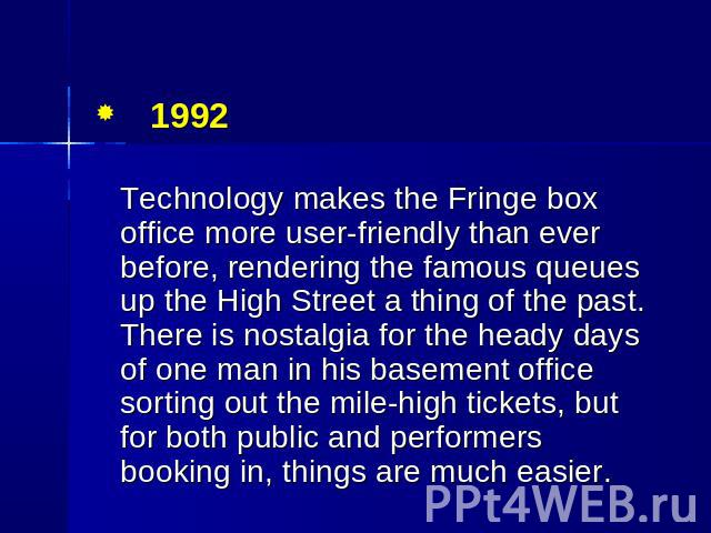 1992 Technology makes the Fringe box office more user-friendly than ever before, rendering the famous queues up the High Street a thing of the past. There is nostalgia for the heady days of one man in his basement office sorting out the mile-high ti…