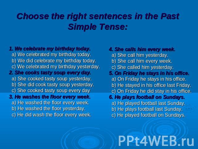 Choose the right sentences in the Past Simple Tense: 1. We celebrate my birthday today. a) We celebrated my birthday today. b) We did celebrate my birthday today. c) We celebrated my birthday yesterday. 2. She cooks tasty soup every day. a) She cook…