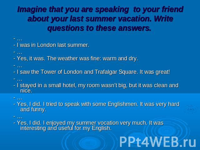 Imagine that you are speaking to your friend about your last summer vacation. Write questions to these answers. - … - I was in London last summer. - … - Yes, it was. The weather was fine: warm and dry. - … - I saw the Tower of London and Trafalgar S…