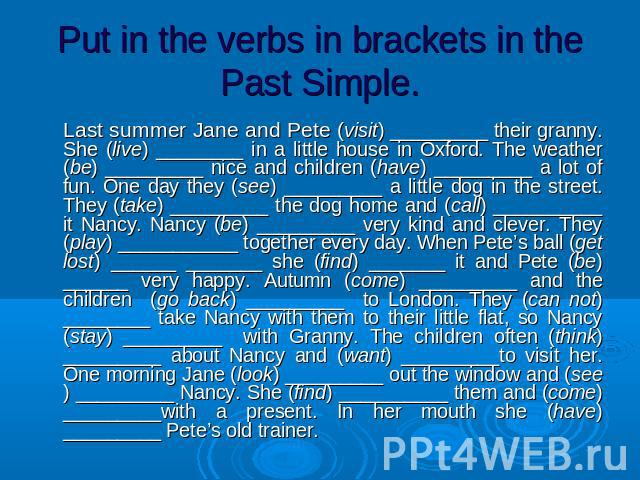 Put in the verbs in brackets in the Past Simple. Last summer Jane and Pete (visit) _________ their granny. She (live) ________ in a little house in Oxford. The weather (be) _________ nice and children (have) _________ a lot of fun. One day they (see…