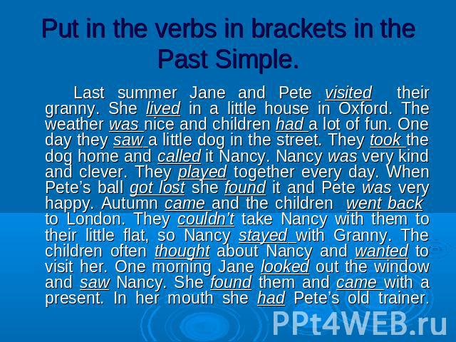 Put in the verbs in brackets in the Past Simple. Last summer Jane and Pete visited their granny. She lived in a little house in Oxford. The weather was nice and children had a lot of fun. One day they saw a little dog in the street. They took the do…