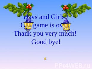 Boys and Girls! Our game is over. Thank you very much! Good bye!