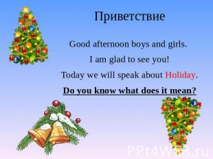 Приветствие Good afternoon boys and girls. I am glad to see you! Today we will s