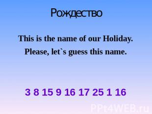 Рождество This is the name of our Holiday. Please, let`s guess this name. 3 8 15