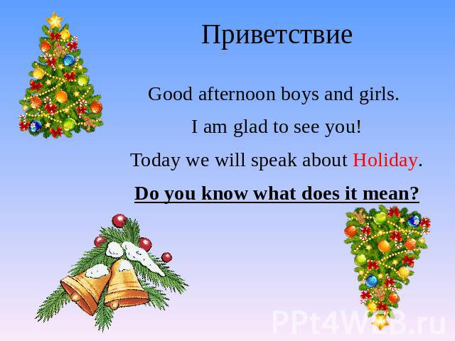 Приветствие Good afternoon boys and girls. I am glad to see you! Today we will speak about Holiday. Do you know what does it mean?